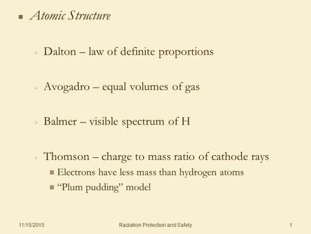 Radiation Protection and Safety 11/15/2015 1 Atomic Structure   Dalton – law of definite proportions   Avogadro – equal volumes of gas   Balmer –