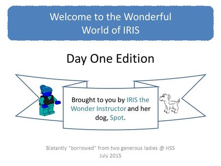 "Day One Edition Blatantly ""borrowed"" from two generous HSS July 2015 Welcome to the Wonderful World of IRIS Brought to you by IRIS the Wonder."