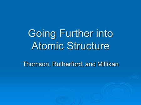 Going Further into Atomic Structure Thomson, Rutherford, and Millikan.