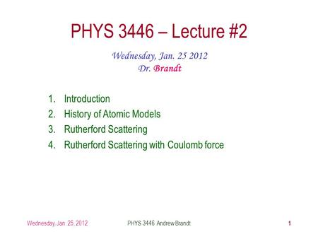 Wednesday, Jan. 25, 2012PHYS 3446 Andrew Brandt 1 PHYS 3446 – Lecture #2 Wednesday, Jan. 25 2012 Dr. Brandt 1.Introduction 2.History of Atomic Models 3.Rutherford.