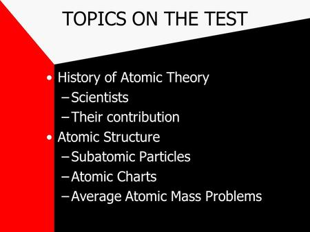 TOPICS ON THE TEST History of Atomic Theory –Scientists –Their contribution Atomic Structure –Subatomic Particles –Atomic Charts –Average Atomic Mass Problems.