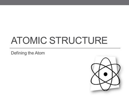 ATOMIC STRUCTURE Defining the Atom. Have you ever been asked to believe in something you couldn't see? Using your unaided eyes, you cannot see the tiny.