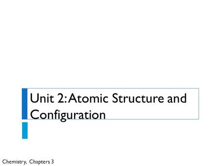 Chemistry, Chapters 3 Unit 2: Atomic Structure and Configuration.
