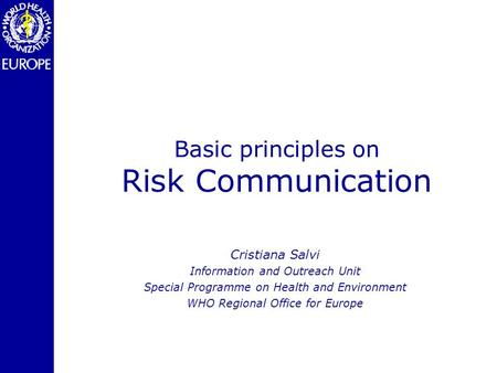 Basic principles on Risk Communication Cristiana Salvi Information and Outreach Unit Special Programme on Health and Environment WHO Regional Office for.