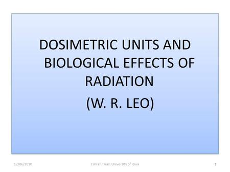 DOSIMETRIC UNITS AND BIOLOGICAL EFFECTS OF RADIATION (W. R. LEO) DOSIMETRIC UNITS AND BIOLOGICAL EFFECTS OF RADIATION (W. R. LEO) 12/06/2010Emrah Tiras,