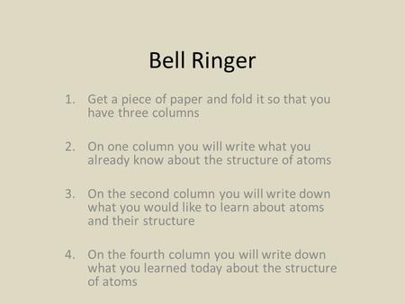 Bell Ringer 1.Get a piece of paper and fold it so that you have three columns 2.On one column you will write what you already know about the structure.