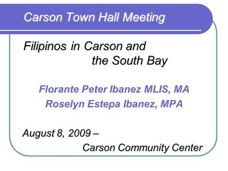 Carson Town Hall Meeting Filipinos in Carson and the South Bay Florante Peter Ibanez MLIS, MA Roselyn Estepa Ibanez, MPA August 8, 2009 – Carson Community.