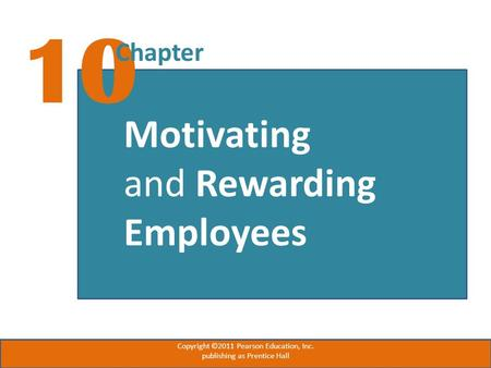 10 Chapter Motivating and Rewarding Employees Copyright ©2011 Pearson Education, Inc. publishing as Prentice Hall.