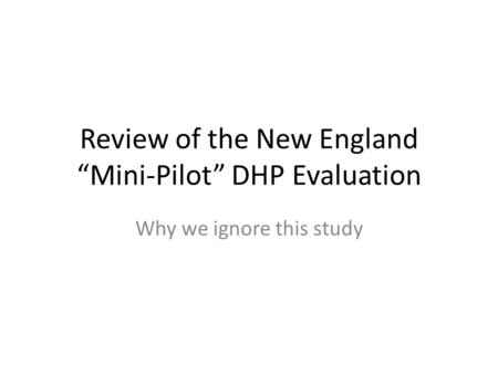 "Review of the New England ""Mini-Pilot"" DHP Evaluation Why we ignore this study."