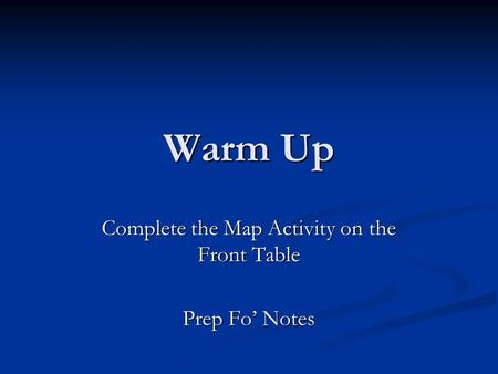 Warm Up Complete the Map Activity on the Front Table Prep Fo' Notes.