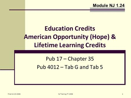 Final 11-15-2008NJ Training TY 20081 Education Credits American Opportunity (Hope) & Lifetime Learning Credits Pub 17 – Chapter 35 Pub 4012 – Tab G and.