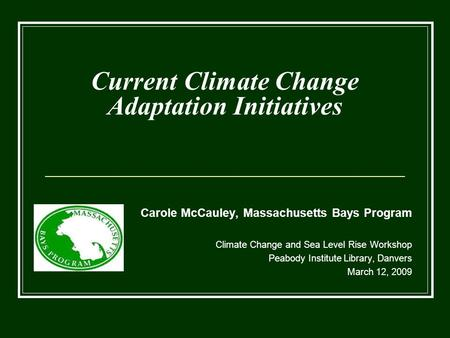 Current Climate Change Adaptation Initiatives Carole McCauley, Massachusetts Bays Program Climate Change and Sea Level Rise Workshop Peabody Institute.