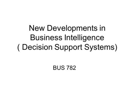 New Developments in Business Intelligence ( Decision Support Systems) BUS 782.