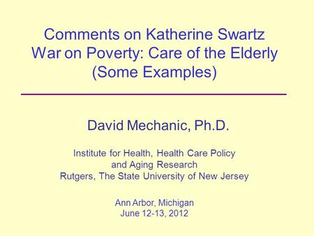Comments on Katherine Swartz War on Poverty: Care of the Elderly (Some Examples) David Mechanic, Ph.D. Institute for Health, Health Care Policy and Aging.