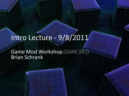 Intro Lecture - 9/8/2011 Game Mod Workshop (GAM 392) Brian Schrank.