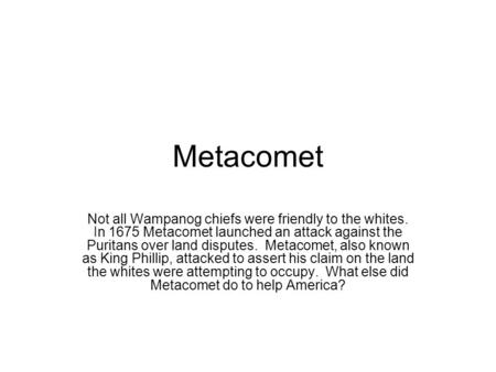 Metacomet Not all Wampanog chiefs were friendly to the whites. In 1675 Metacomet launched an attack against the Puritans over land disputes. Metacomet,