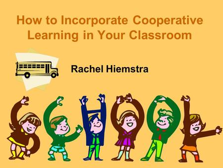 How to Incorporate Cooperative Learning in Your Classroom Rachel Hiemstra.