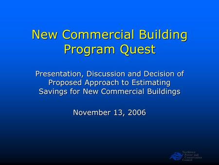 Northwest Power and Conservation Council New Commercial Building Program Quest Presentation, Discussion and Decision of Proposed Approach to Estimating.