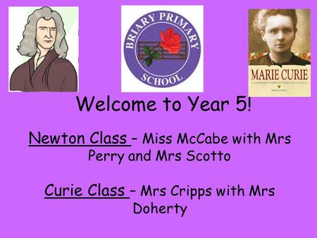 Welcome to Year 5! Newton Class – Miss McCabe with Mrs Perry and Mrs Scotto Curie Class – Mrs Cripps with Mrs Doherty.