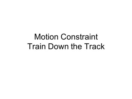 Motion Constraint Train Down the Track. Apply Angle Constraint to Workplanes Train is assembled at this point. Place a Workplane through the center of.