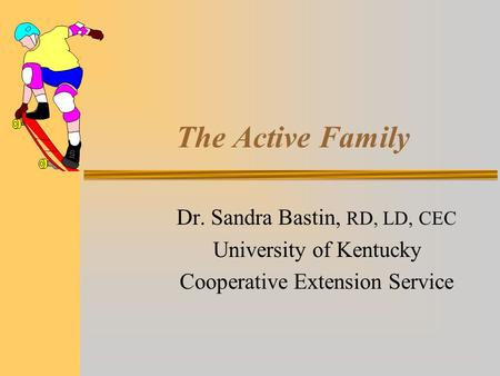 The Active Family Dr. Sandra Bastin, RD, LD, CEC University of Kentucky Cooperative Extension Service.