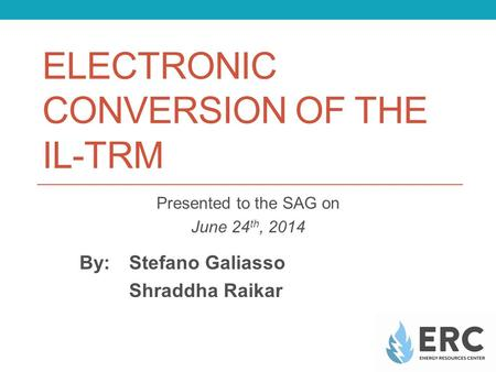 ELECTRONIC CONVERSION OF THE IL-TRM Presented to the SAG on June 24 th, 2014 By: Stefano Galiasso Shraddha Raikar.