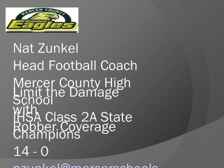 Limit the Damage with Robber Coverage Nat Zunkel Head Football Coach Mercer County High School IHSA Class 2A State Champions 14 - 0