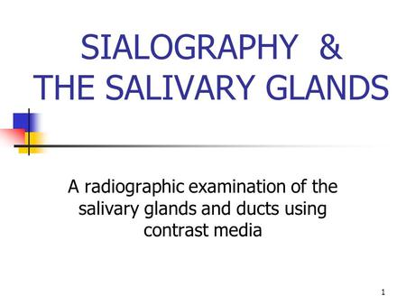 1 SIALOGRAPHY & THE SALIVARY GLANDS A radiographic examination of the salivary glands and ducts using contrast media.
