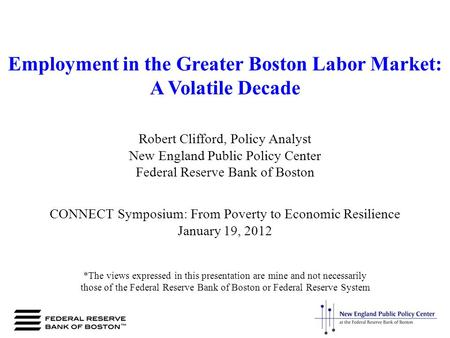Employment in the Greater Boston Labor Market: A Volatile Decade Robert Clifford, Policy Analyst New England Public Policy Center Federal Reserve Bank.