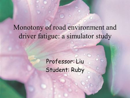 Monotony of road environment and driver fatigue: a simulator study Professor: Liu Student: Ruby.