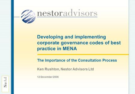 Ne Ad Developing and implementing corporate governance codes of best practice in MENA The Importance of the Consultation Process Ken Rushton, Nestor Advisors.