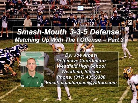Smash-Mouth 3-3-5 Defense: Matching Up With The I Offense – Part 3 By: Joe Arpasi Defensive Coordinator Westfield High School Westfield, Indiana Phone: