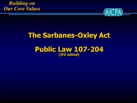 Building on Our Core Values Building on Our Core Values The Sarbanes-Oxley Act Public Law 107-204 (JFZ edited)