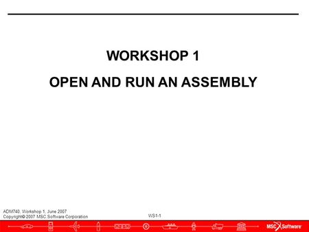 WS1-1 ADM740, Workshop 1, June 2007 Copyright  2007 MSC.Software Corporation WORKSHOP 1 OPEN AND RUN AN ASSEMBLY.