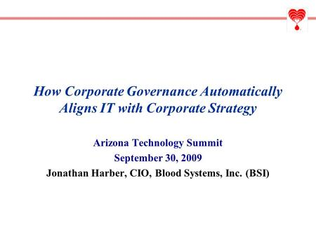 How Corporate Governance Automatically Aligns IT with Corporate Strategy Arizona Technology Summit September 30, 2009 Jonathan Harber, CIO, Blood Systems,