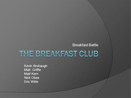 Breakfast Battle Kevin Brohaugh Matt Griffin Matt Kern Nick Obee Eric Witte.