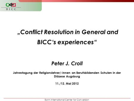 "Bonn International Center for Conversion ""Conflict Resolution in General and BICC's experiences"" Peter J. Croll Jahrestagung der Religionslehrer/-innen."