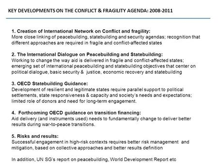 KEY DEVELOPMENTS ON THE CONFLICT & FRAGILITY AGENDA: 2008-2011 1. Creation of International Network on Conflict and fragility: More close linking of peacebuilding,