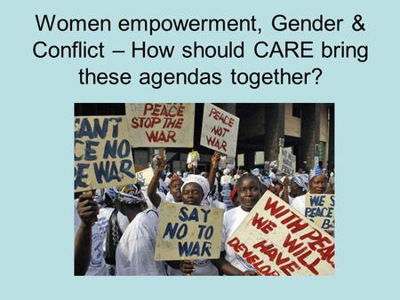 Women empowerment, Gender & Conflict – How should CARE bring these agendas together?