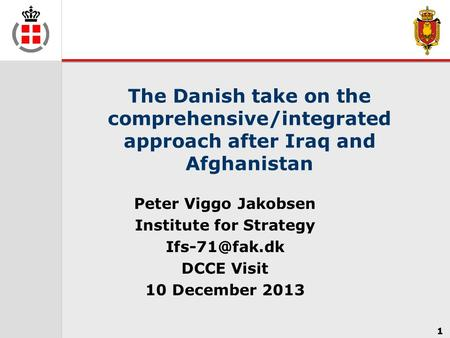 1 The Danish take on the comprehensive/integrated approach after Iraq and Afghanistan Peter Viggo Jakobsen Institute for Strategy DCCE Visit.