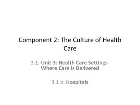 Component 2: The Culture of Health Care 3.1: Unit 3: Health Care Settings- Where Care is Delivered 3.1 b: Hospitals.