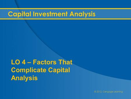 @ 2012, Cengage Learning Capital Investment Analysis LO 4 – Factors That Complicate Capital Analysis.
