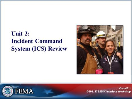 Visual 2.1 G191: ICS/EOC Interface Workshop Unit 2: Incident Command System (ICS) Review.