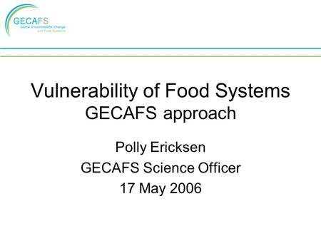 Vulnerability of Food Systems GECAFS approach Polly Ericksen GECAFS Science Officer 17 May 2006.