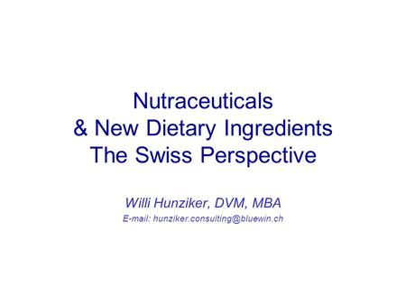 Nutraceuticals & New Dietary Ingredients The Swiss Perspective Willi Hunziker, DVM, MBA