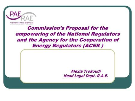 Commission's Proposal for the empowering of the National Regulators and the Agency for the Cooperation of Energy Regulators (ACER ) Alexia Trokoudi Head.