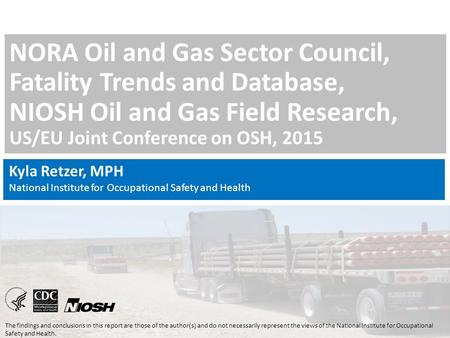 NORA Oil and Gas Sector Council, Fatality Trends and Database, NIOSH Oil and Gas Field Research, US/EU Joint Conference on OSH, 2015 The findings and conclusions.