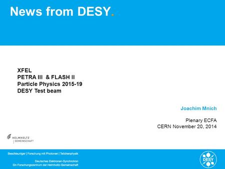 News from DESY. Joachim Mnich Plenary ECFA CERN November 20, 2014 XFEL PETRA III & FLASH II Particle Physics 2015-19 DESY Test beam.