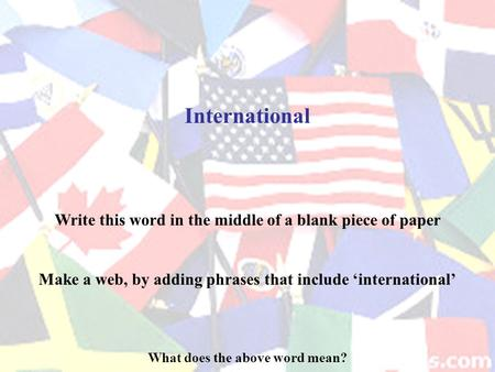 International What does the above word mean? Write this word in the middle of a blank piece of paper Make a web, by adding phrases that include 'international'