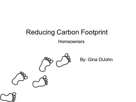 Reducing Carbon Footprint Homeowners By: Gina DiJohn.